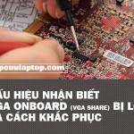 Dấu hiệu nhận biết Vga onboard (vga share) bị lỗi và cách khắc phục